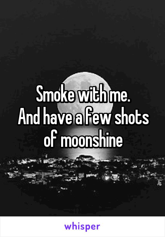 Smoke with me. And have a few shots of moonshine