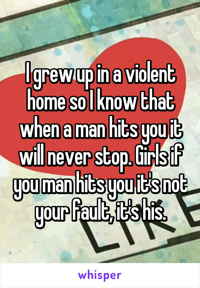 I grew up in a violent home so I know that when a man hits you it will never stop. Girls if you man hits you it's not your fault, it's his.