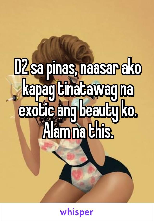 D2 sa pinas, naasar ako kapag tinatawag na exotic ang beauty ko. Alam na this.