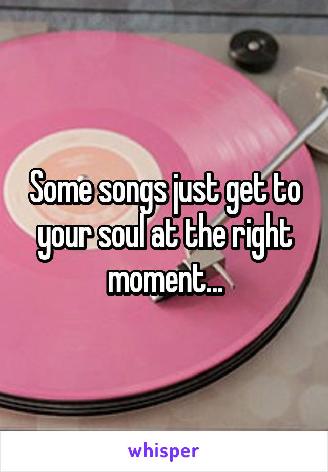 Some songs just get to your soul at the right moment...