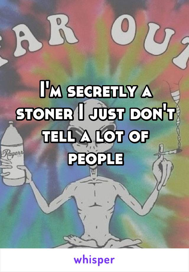 I'm secretly a stoner I just don't tell a lot of people