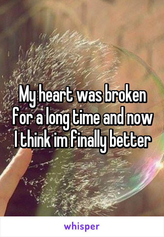 My heart was broken for a long time and now I think im finally better