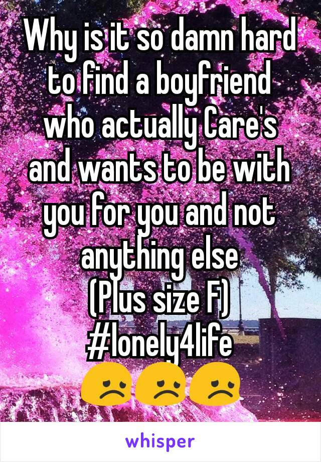 Why is it so damn hard to find a boyfriend who actually Care's and wants to be with you for you and not anything else (Plus size F) #lonely4life 😞😞😞