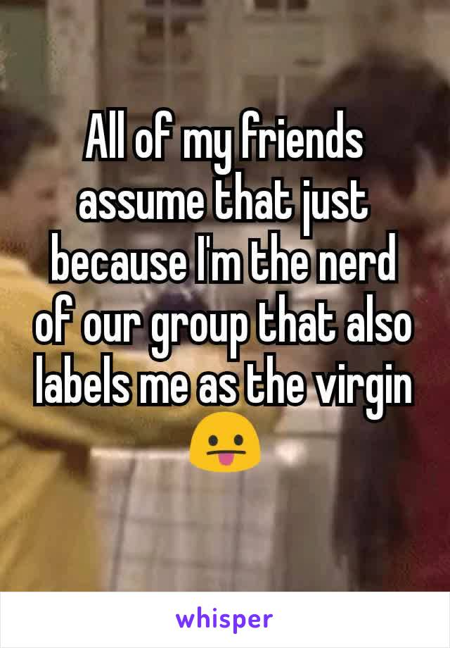 All of my friends assume that just because I'm the nerd of our group that also labels me as the virgin 😛