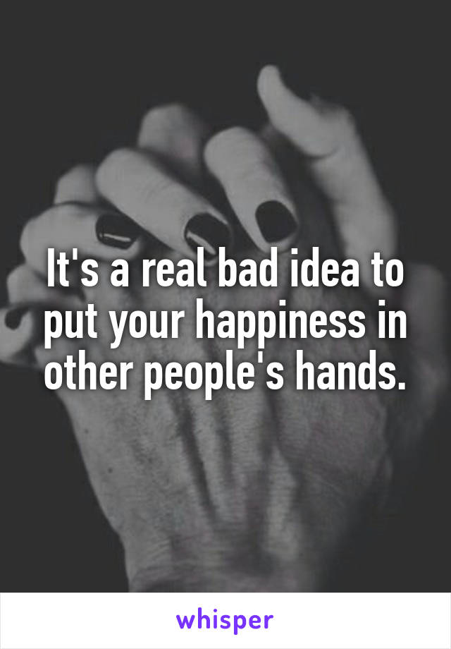 It's a real bad idea to put your happiness in other people's hands.