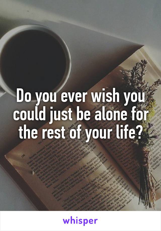 Do you ever wish you could just be alone for the rest of your life?