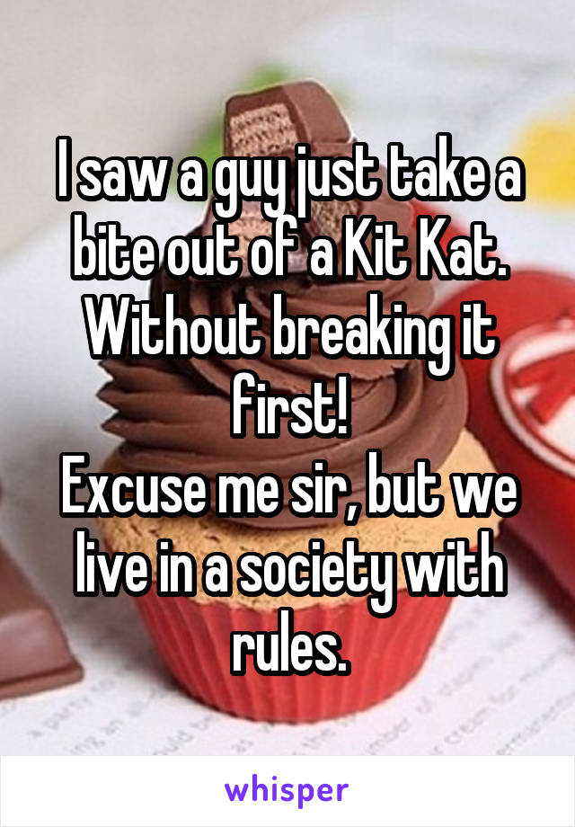 I saw a guy just take a bite out of a Kit Kat. Without breaking it first! Excuse me sir, but we live in a society with rules.