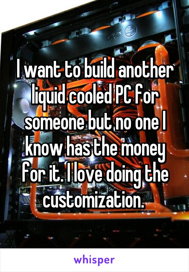 I want to build another liquid cooled PC for someone but no one I know has the money for it. I love doing the customization.