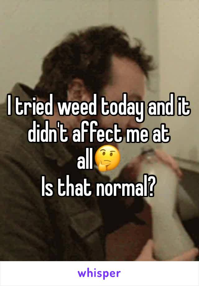 I tried weed today and it didn't affect me at all🤔 Is that normal?