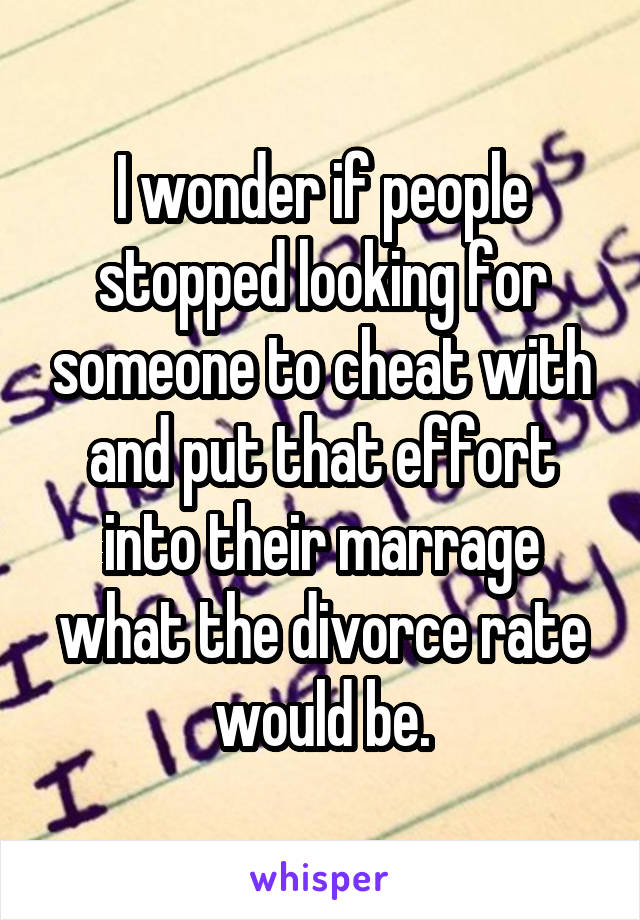 I wonder if people stopped looking for someone to cheat with and put that effort into their marrage what the divorce rate would be.
