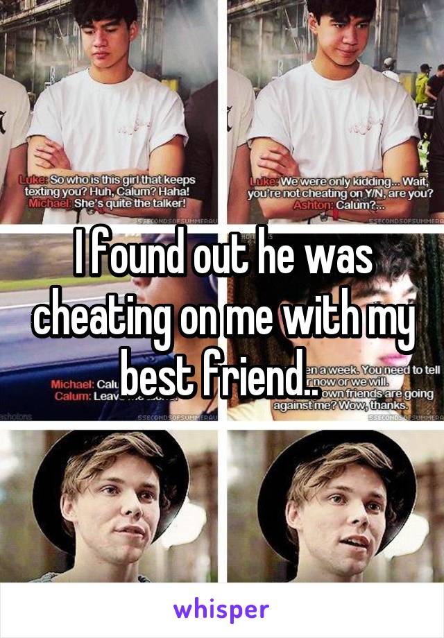 I found out he was cheating on me with my best friend..