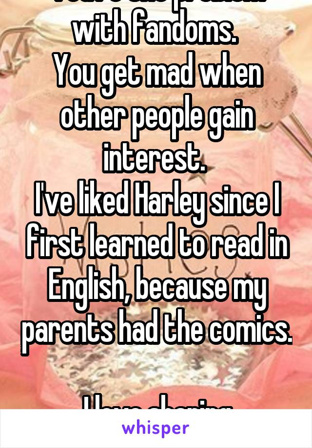 You're the problem with fandoms.  You get mad when other people gain interest.  I've liked Harley since I first learned to read in English, because my parents had the comics.  I love sharing interests