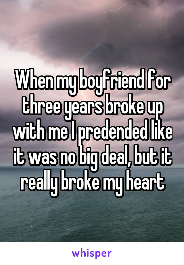 When my boyfriend for three years broke up with me I predended like it was no big deal, but it really broke my heart