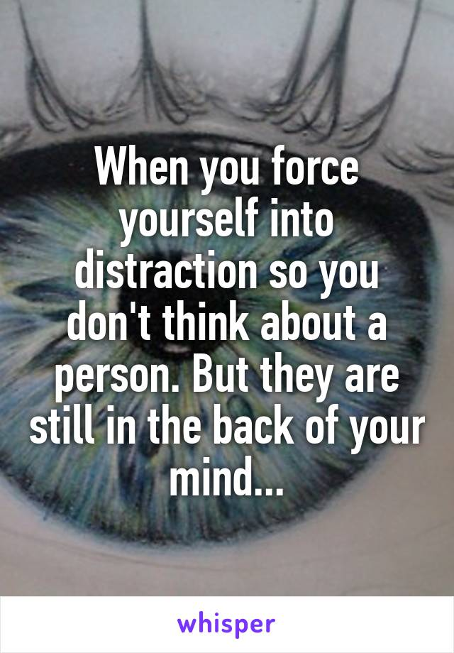 When you force yourself into distraction so you don't think about a person. But they are still in the back of your mind...