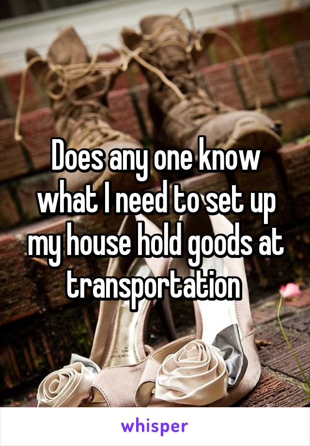 Does any one know what I need to set up my house hold goods at transportation