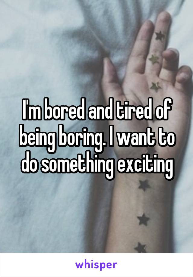 I'm bored and tired of being boring. I want to do something exciting