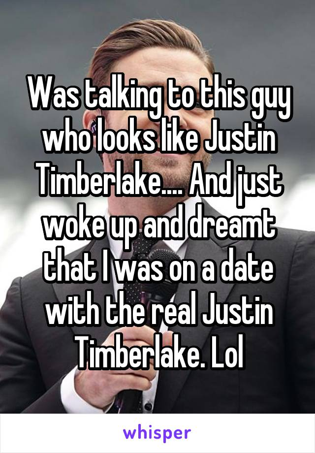 Was talking to this guy who looks like Justin Timberlake.... And just woke up and dreamt that I was on a date with the real Justin Timberlake. Lol