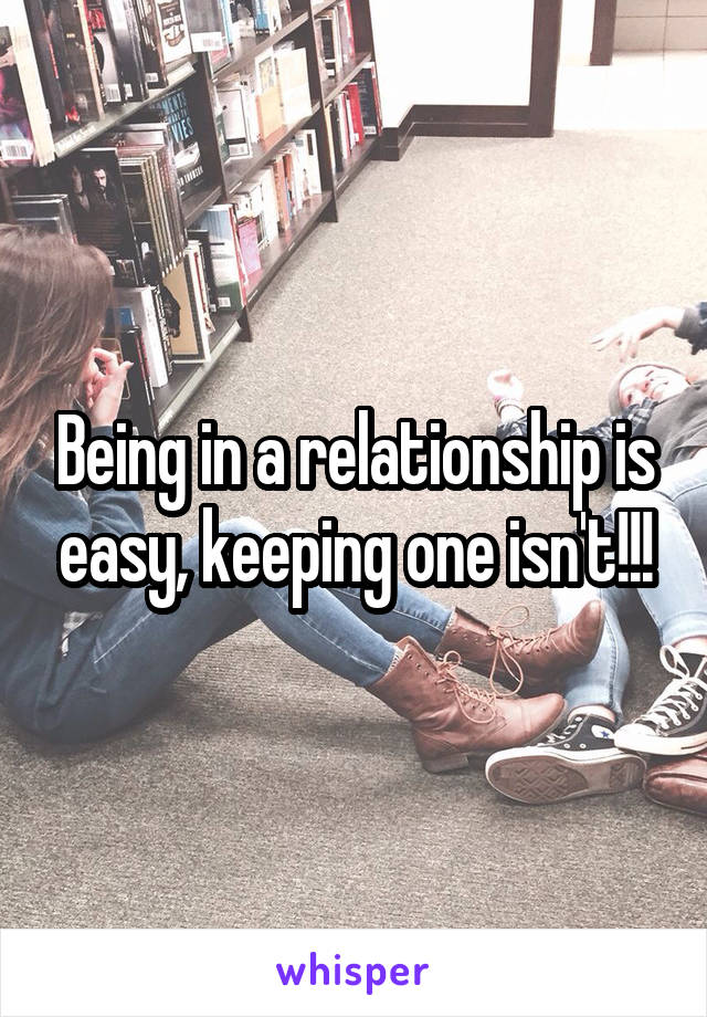 Being in a relationship is easy, keeping one isn't!!!