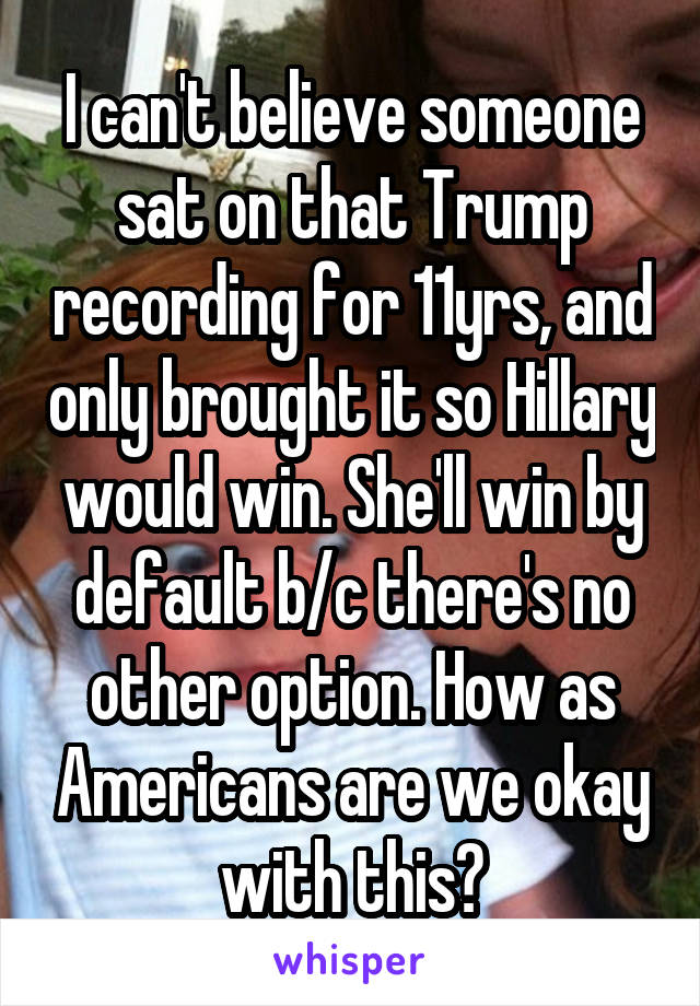 I can't believe someone sat on that Trump recording for 11yrs, and only brought it so Hillary would win. She'll win by default b/c there's no other option. How as Americans are we okay with this?