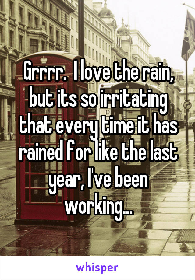Grrrr.  I love the rain, but its so irritating that every time it has rained for like the last year, I've been working...