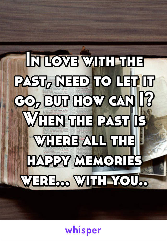 In love with the past, need to let it go, but how can I? When the past is where all the happy memories were... with you..