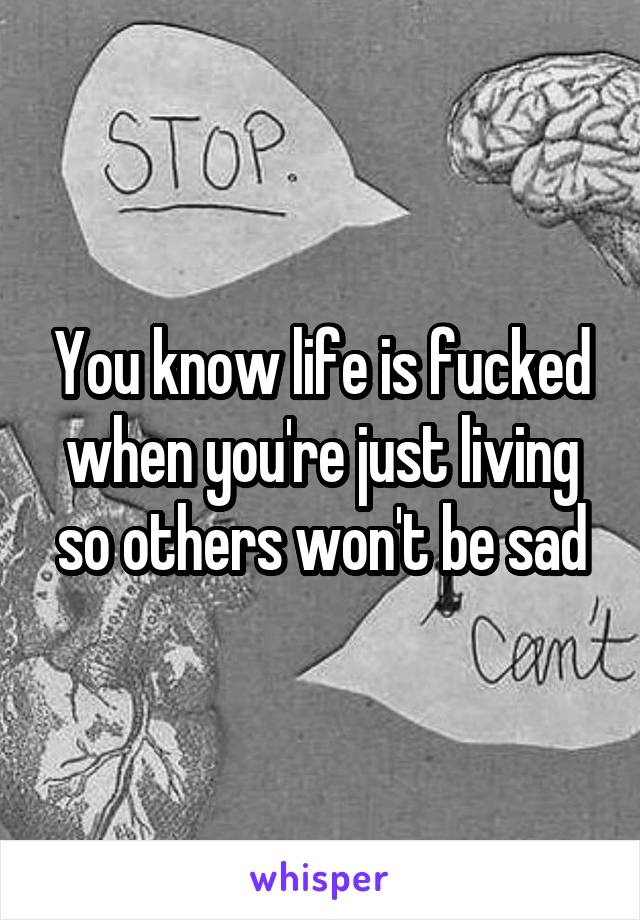 You know life is fucked when you're just living so others won't be sad