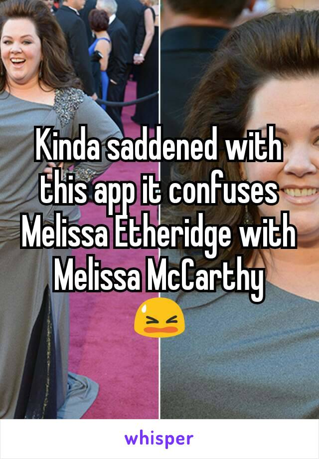 Kinda saddened with this app it confuses Melissa Etheridge with Melissa McCarthy 😫