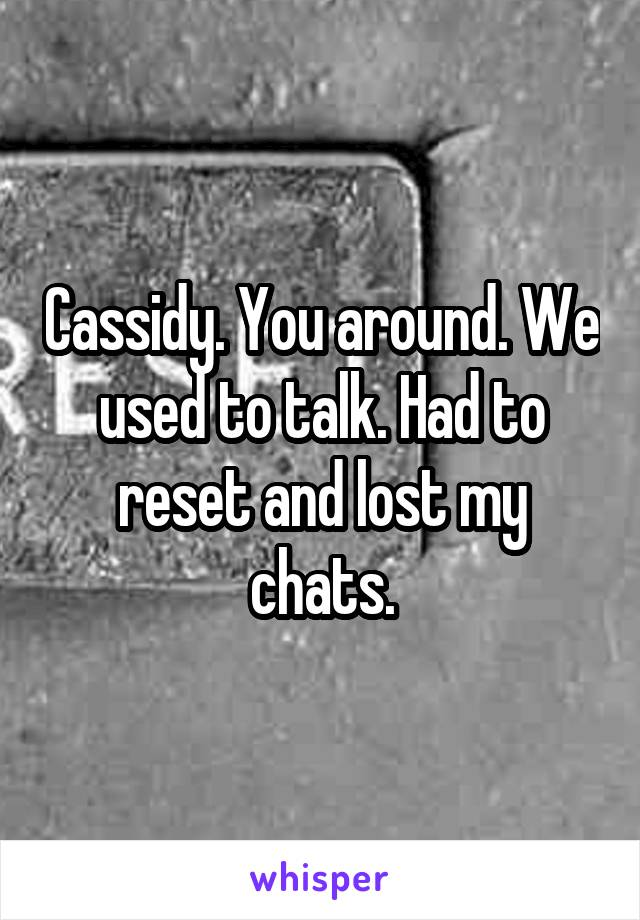 Cassidy. You around. We used to talk. Had to reset and lost my chats.