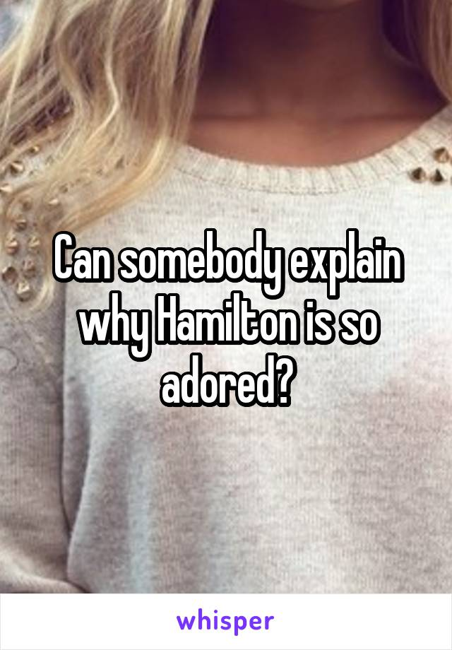 Can somebody explain why Hamilton is so adored?