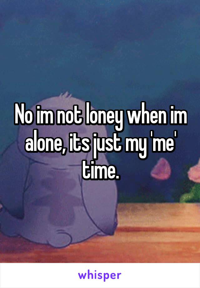 No im not loney when im alone, its just my 'me' time.