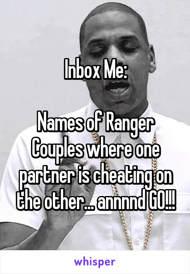 Inbox Me:  Names of Ranger Couples where one partner is cheating on the other... annnnd GO!!!