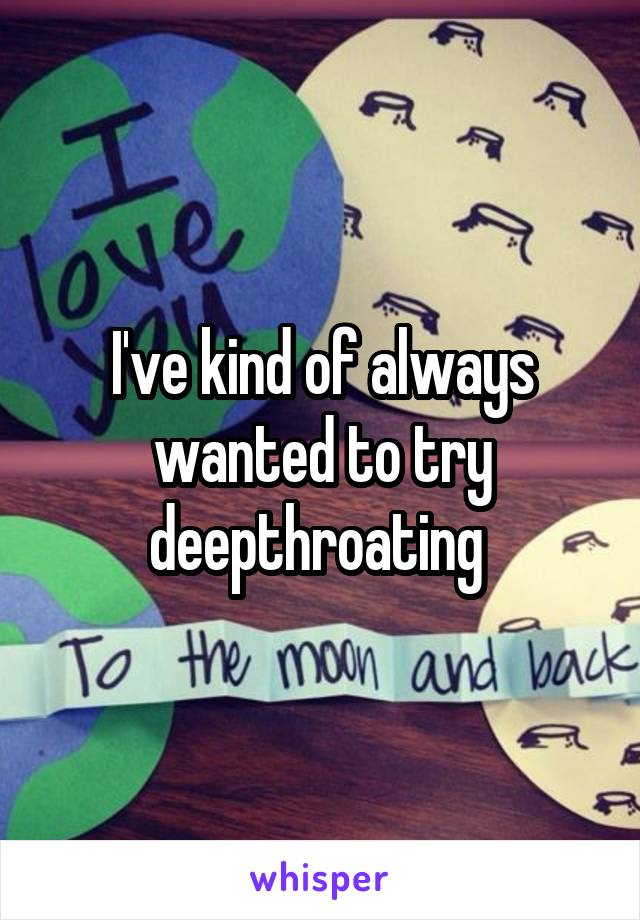 I've kind of always wanted to try deepthroating