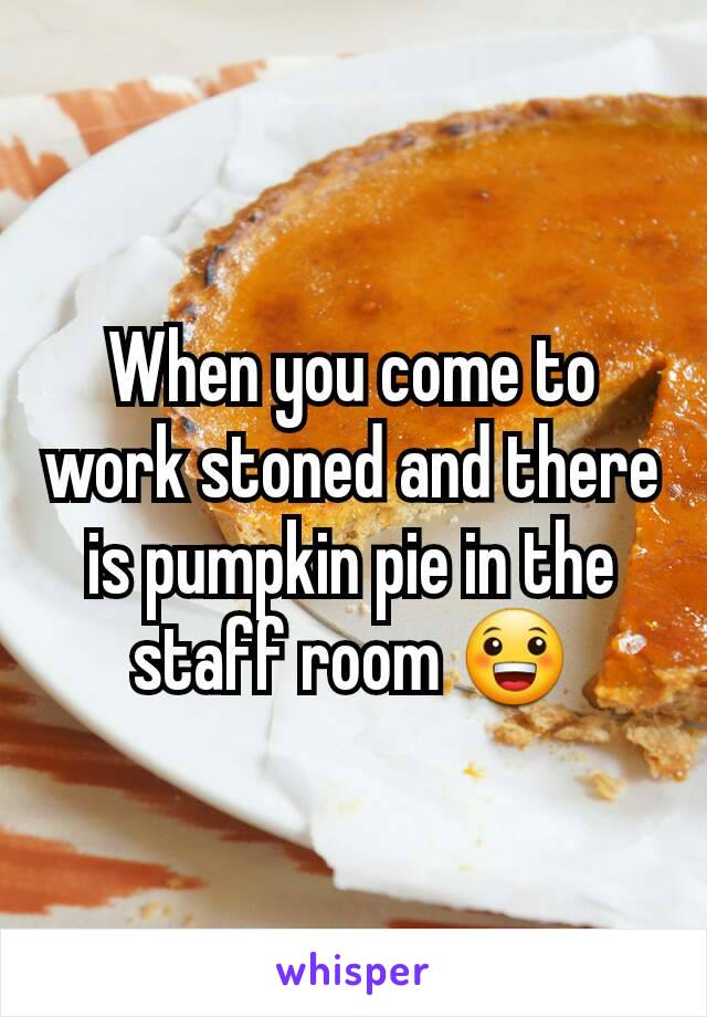 When you come to work stoned and there is pumpkin pie in the staff room 😀