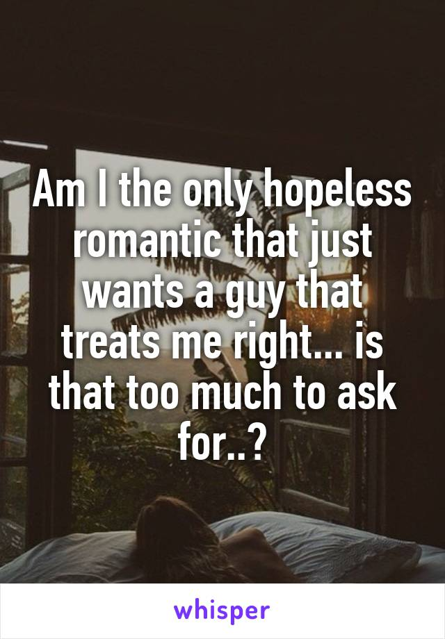 Am I the only hopeless romantic that just wants a guy that treats me right... is that too much to ask for..?