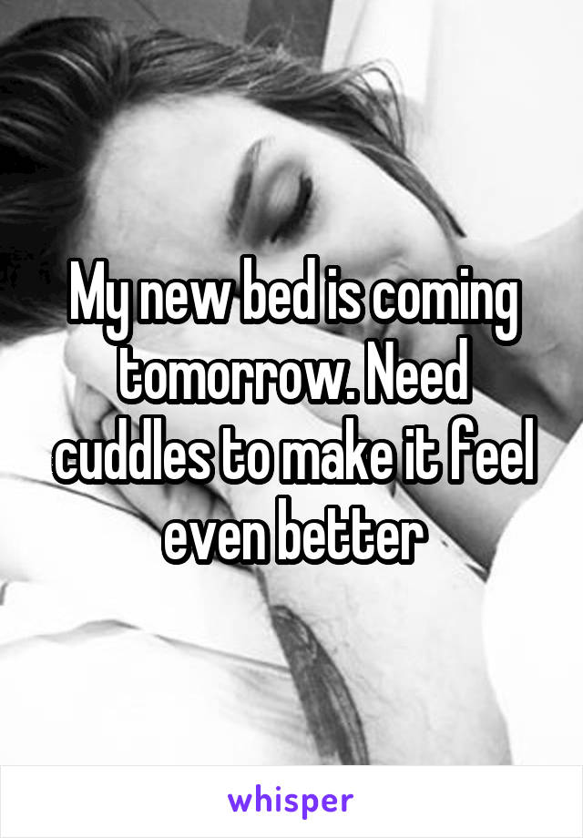 My new bed is coming tomorrow. Need cuddles to make it feel even better