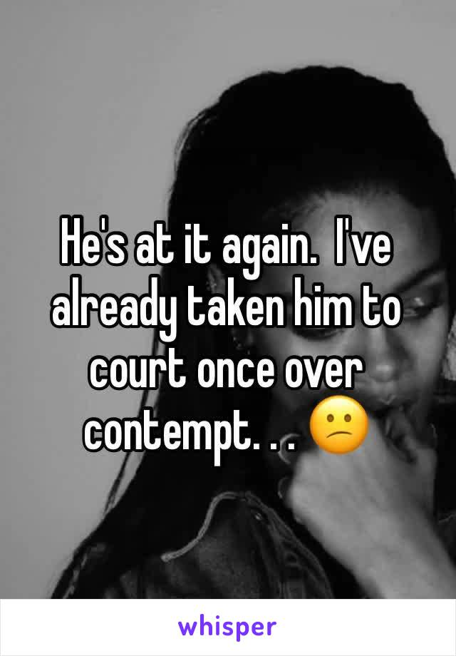 He's at it again.  I've already taken him to court once over contempt. . . 😕