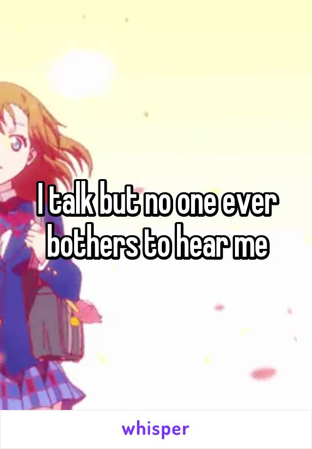 I talk but no one ever bothers to hear me
