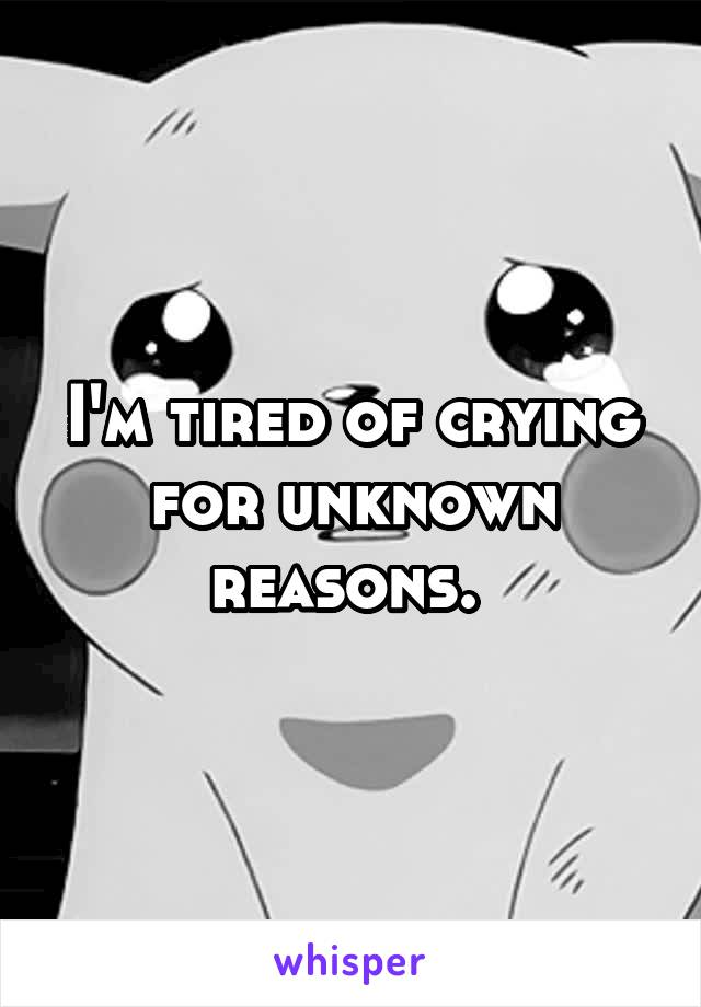 I'm tired of crying for unknown reasons.