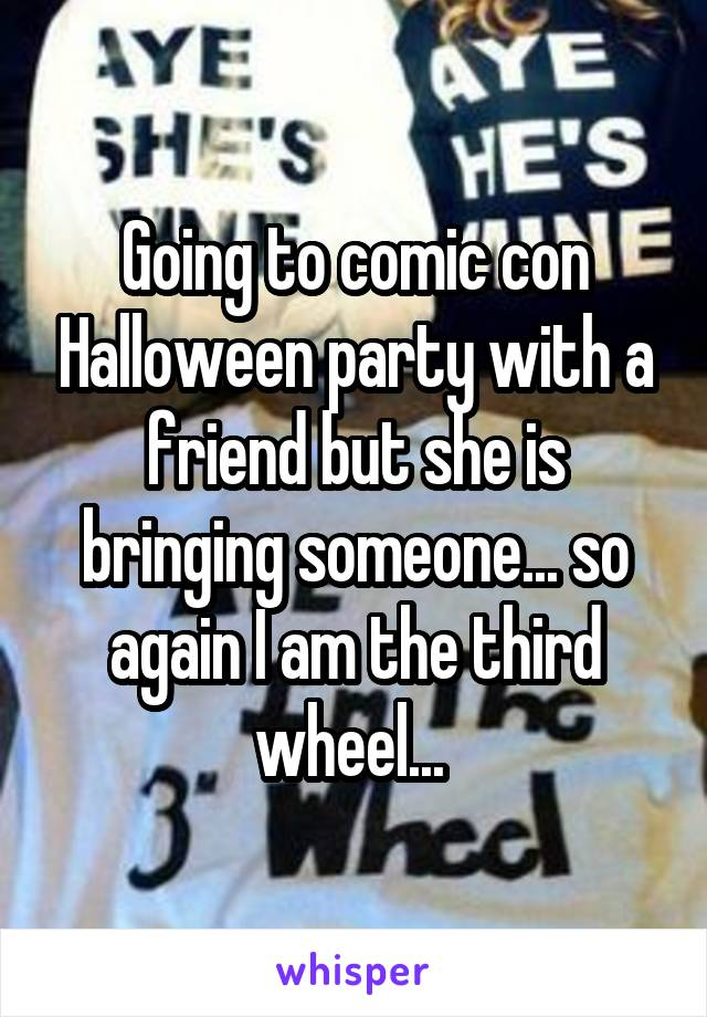 Going to comic con Halloween party with a friend but she is bringing someone... so again I am the third wheel...