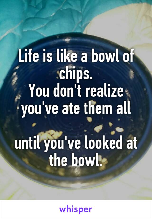 Life is like a bowl of chips. You don't realize you've ate them all  until you've looked at the bowl.