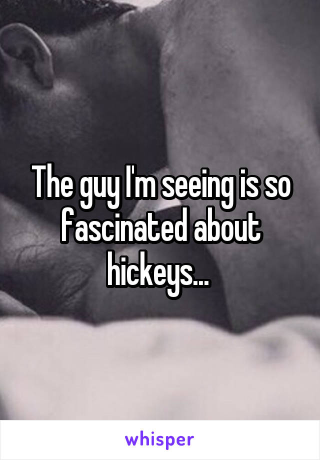 The guy I'm seeing is so fascinated about hickeys...