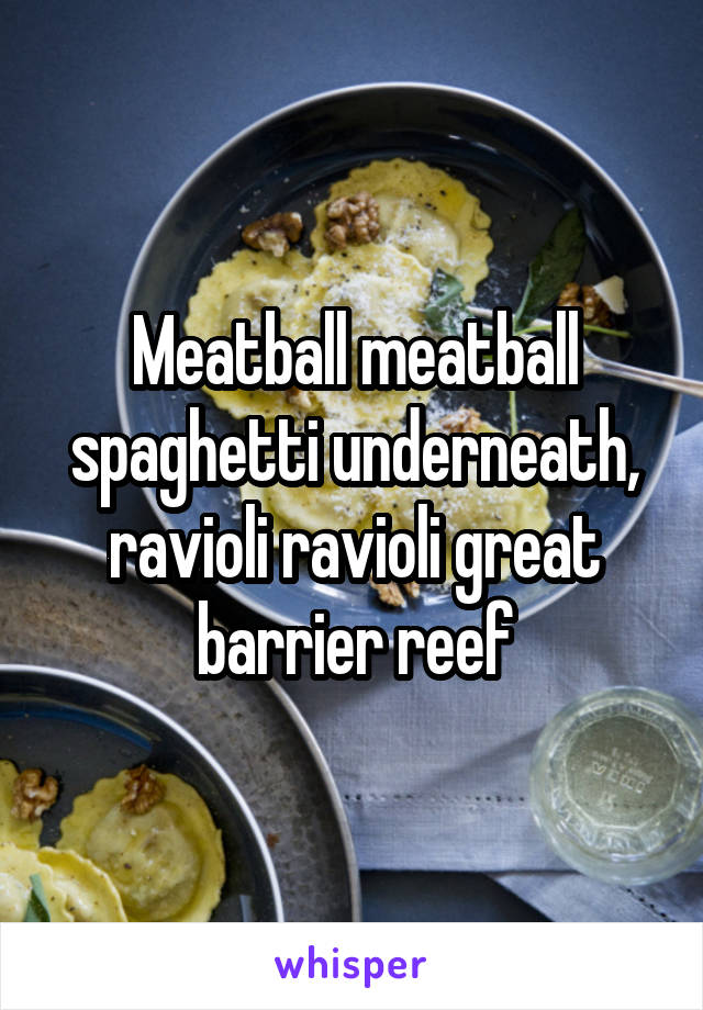 Meatball meatball spaghetti underneath, ravioli ravioli great barrier reef