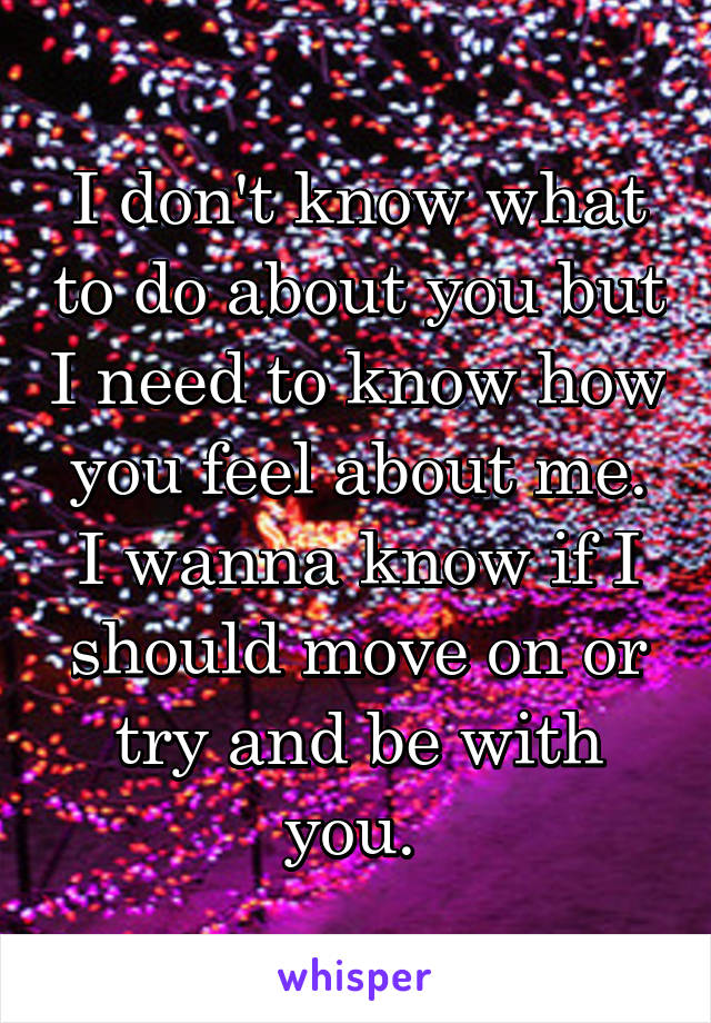 I don't know what to do about you but I need to know how you feel about me. I wanna know if I should move on or try and be with you.