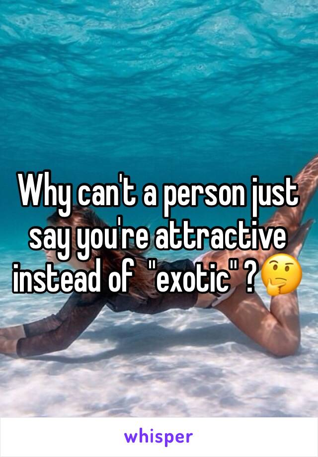 "Why can't a person just say you're attractive instead of  ""exotic"" ?🤔"