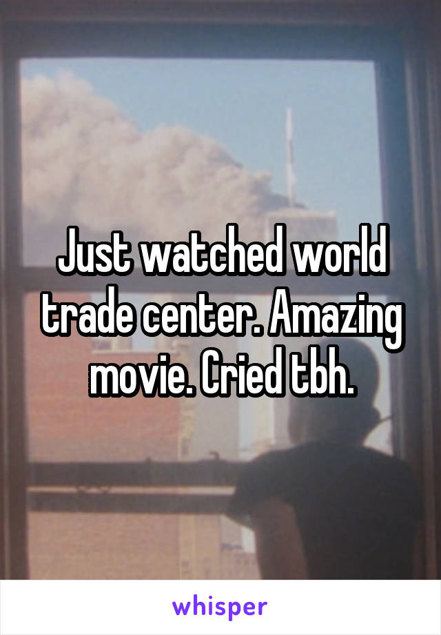 Just watched world trade center. Amazing movie. Cried tbh.