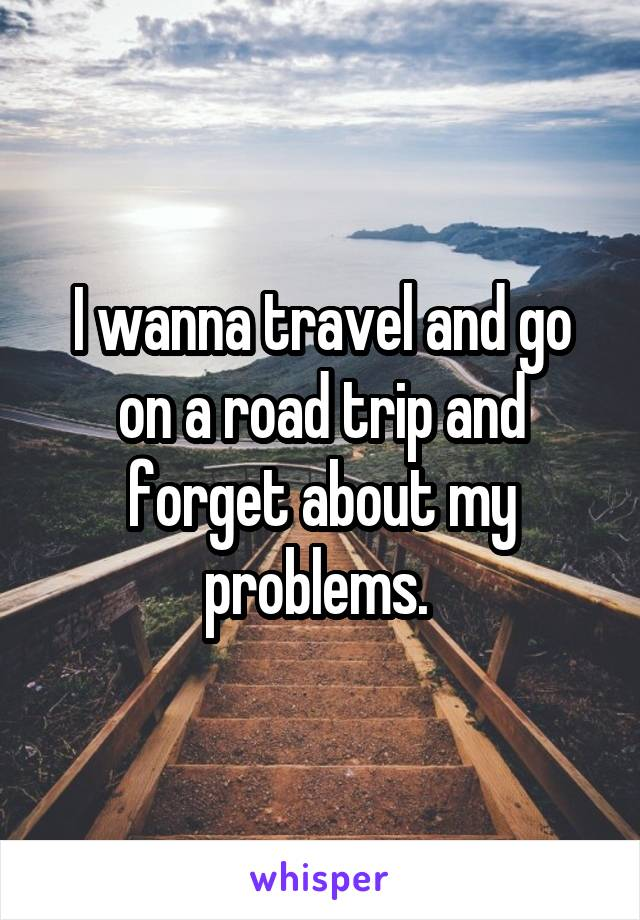 I wanna travel and go on a road trip and forget about my problems.