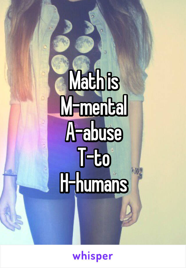 Math is M-mental A-abuse T-to H-humans