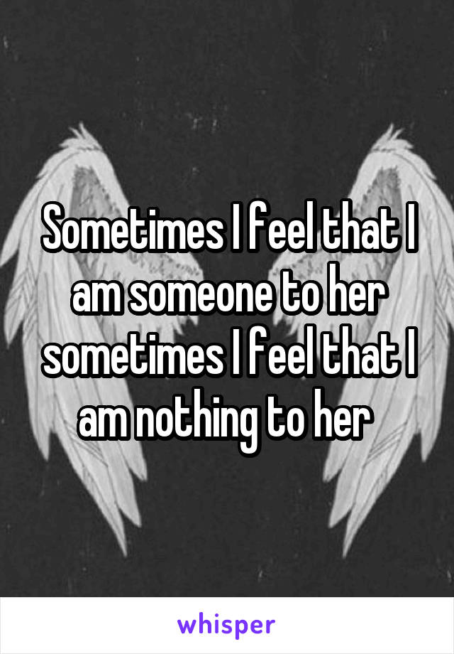 Sometimes I feel that I am someone to her sometimes I feel that I am nothing to her