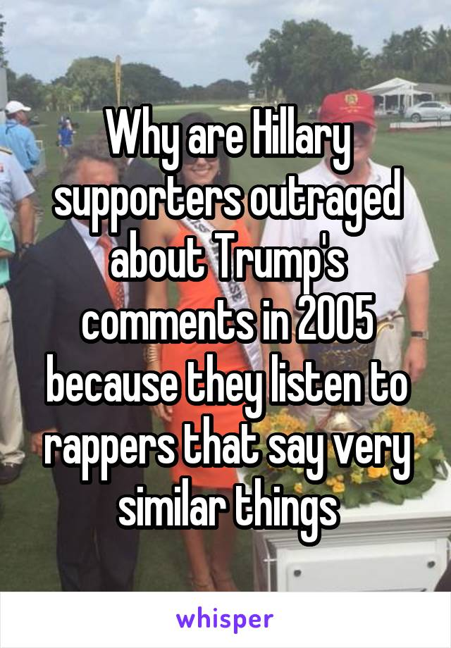 Why are Hillary supporters outraged about Trump's comments in 2005 because they listen to rappers that say very similar things