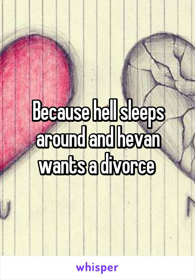 Because hell sleeps around and hevan wants a divorce